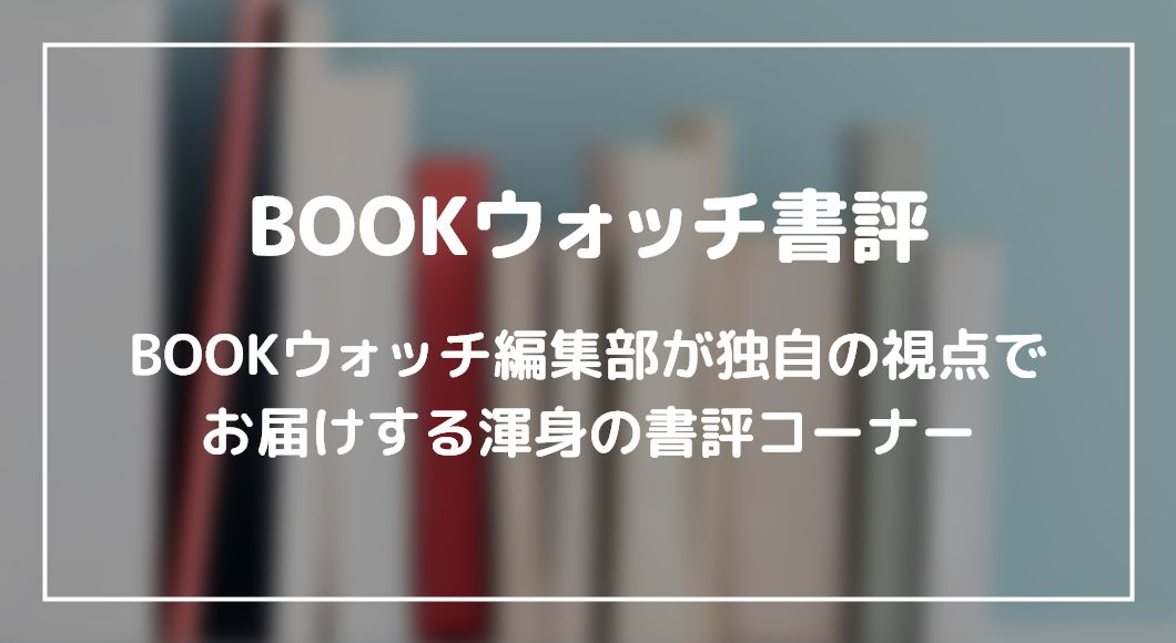 BOOKウォッチ編集部が独自の視点でお届けする渾身の書評コーナー