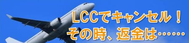 LCCはキャンセルしたら返金ないのか